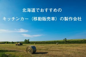 北海道でおすすめのキッチンカー(移動販売車)の製作会社
