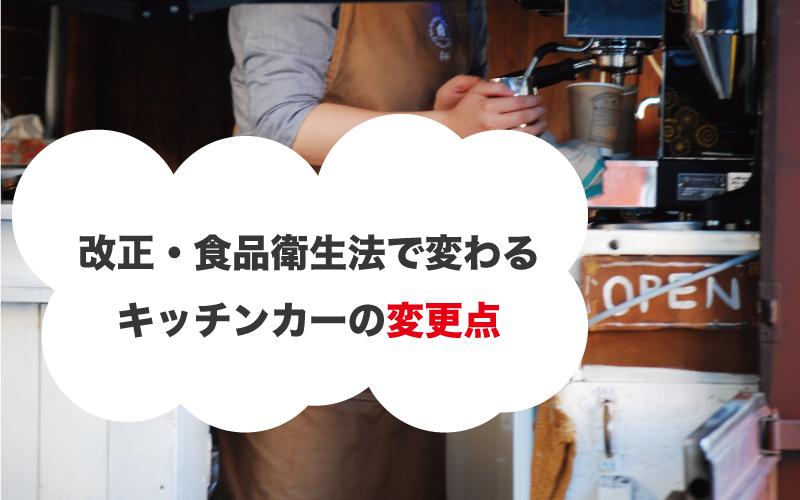 食品衛生法の改正で変わるキッチンカーの変更点